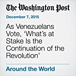 As Venezuelans Vote, 'What's at Stake Is the Continuation of the Revolution' | Joshua Partlow