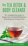 The Tea Detox & Body Cleanse: The Complete Tea Guide to Weight Loss, Increased Metabolism & Boosting your Energy Levels (Diet, Lose Weight, Detox, Cleanse, Boost energy, Improving your Health)
