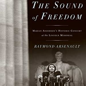 The Sound of Freedom: Marian Anderson, the Lincoln Memorial, and the Concert That Awakened America | [Raymond Arsenault]