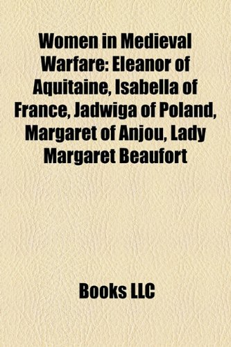 Women in Medieval warfare: Eleanor of Aquitaine, Isabella of France, Jadwiga of Poland, Margaret of Anjou, Lady Margaret Beaufort