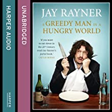 A Greedy Man in a Hungry World: How (almost) everything you thought you knew about food is wrong Audiobook by Jay Rayner Narrated by Jay Rayner