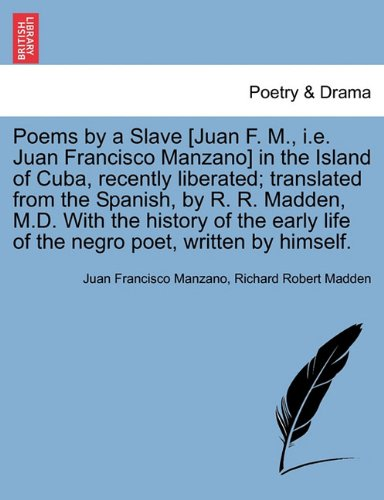 Poems by a Slave [Juan F. M., i.e. Juan Francisco Manzano] in the Island of Cuba, recently liberated; translated from th