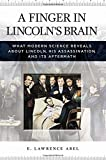 A Finger in Lincolns Brain: What Modern Science Reveals about Lincoln, His Assassination, and Its Aftermath