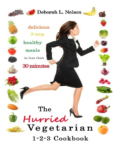 """The """"Hurried"""" Vegetarian 1-2-3: Delicious 3-Step Vegetarian Meals in less than 30 Minutes"""