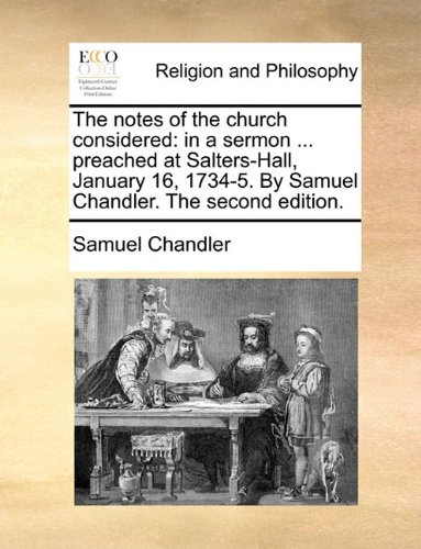 The notes of the church considered: in a sermon ... preached at Salters-Hall, January 16, 1734-5. By Samuel Chandler. The second edition.