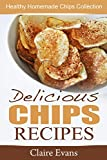 Delicious Chips Recipes: Healthy Homemade Chips Collection