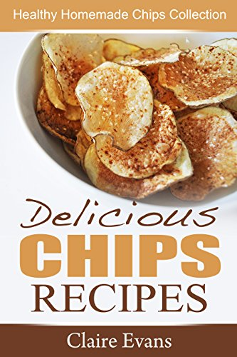 Delicious Chips Recipes: Healthy Homemade Chips Collection by Claire Evans