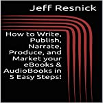 How to Write, Publish, Narrate, Produce, and Market your eBooks & AudioBooks in 5 Easy Steps! | Jeff Resnick