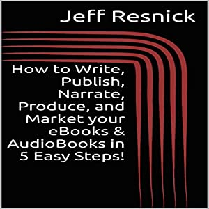 How to Write, Publish, Narrate, Produce, and Market your eBooks & AudioBooks in 5 Easy Steps! Audiobook