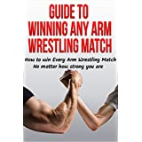 Guide to Winning Any Arm Wrestling Match: How to win Every Arm Wrestling Match no matter how strong you are (Arm Wrestling Training, Arm Wrestling strength, arm wrestling table, arm wrestler) ~ Anthony Bevilacqua