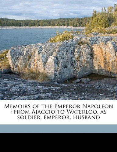 Memoirs of the Emperor Napoleon: from Ajaccio to Waterloo, as soldier, emperor, husband