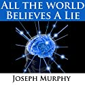 All the World Believes a Lie  by Joseph Murphy