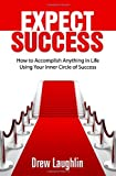 Expect Success: How To Accomplish Anything In Life Using Your Inner Circle Of Success