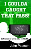 I Coulda Caught That Pass! (a true story about fake football)