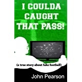 I Coulda Caught That Pass! (a true story about fake football) ~ John Pearson