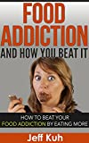 Food Addiction and How You Beat It (Food Addiction Recovery, Food Addiction and overeating, Food Addiction Cure, Emotional Eating, Binge Eating): How to ... (food addiction recovery, emotional eating)