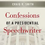 Confessions of a Presidential Speechwriter | Craig R. Smith