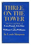 Three On The Tower: The Lives And Works of Ezra Pound, T. S. Eliot and William Carlos Williams