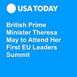 British Prime Minister Theresa May to Attend Her First EU Leaders Summit | Kim Hjelmgaard,Jane Onyanga-Omara