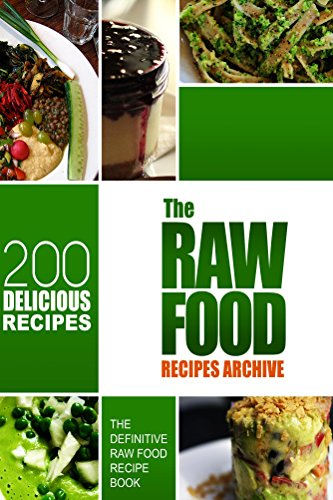 The Raw Food Recipes Archive: The Definitive Raw Food Recipe Book - 200 Delicious Raw Food Recipes by Melissa Groves