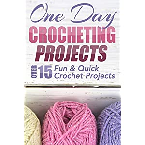 One Day Crocheting Projects: Over 15 Fun & Quick Crochet Projects