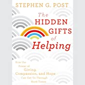 The Hidden Gifts of Helping: How the Power of Giving, Compassion, and Hope Can Get Us Through Hard Times | [Stephen G. Post]