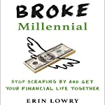 Broke Millennial: Stop Scraping By and Get Your Financial Life Together   Erin Lowry