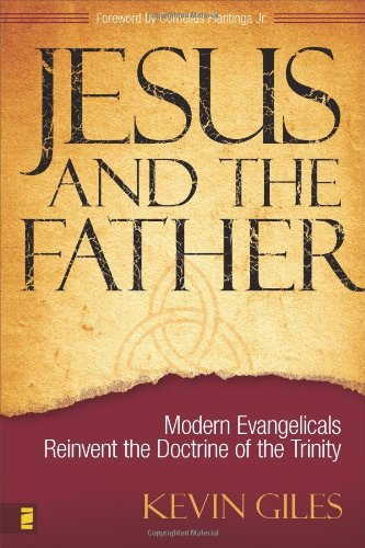 Jesus and the Father: Modern Evangelicals Reinvent the Doctrine of the Trinity, Giles, Kevin N.
