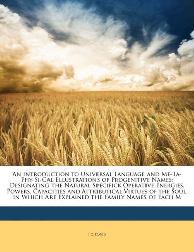 An Introduction to Universal Language and Me-Ta-Phy-Si-Cal Ellustrations of Progenitive Names: Designating the Natural Specifick Operative Energies, ... Are Explained the Family Names of Each M