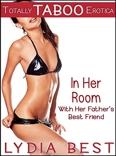 Lydia Best - In Her Room with Her Father's Best Friend: Totally TABOO Erotica
