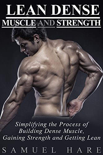 Lean Dense Muscle and Strength: Simplifying The Process Of Building Dense Muscle, Gaining Strength and Getting Lean (English Edition)