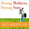 Strong Mothers, Strong Sons: Lessons Mothers Need to Raise Extraordinary Men (       UNABRIDGED) by Meg Meeker Narrated by Marguerite Gavin