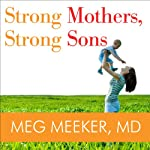 Strong Mothers, Strong Sons: Lessons Mothers Need to Raise Extraordinary Men | Meg Meeker