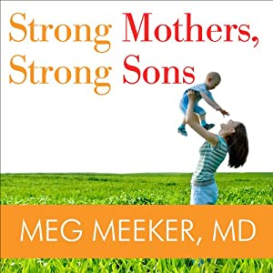 Strong Mothers, Strong Sons: Lessons Mothers Need to Raise Extraordinary Men | [Meg Meeker]