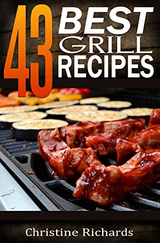43 Best Grill Recipes (The Ultimate Outdoor Barbecue Cookbook For 4th of July, Memorial Day, Or Any Other Occasion) by Christine Richards