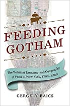 Feeding Gotham: The Political Economy And Geography Of Food In New York, 1790-1860