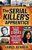 Serial Killer's Apprentice: And 12 Other True Stories of Cleveland's Most Intriguing Unsolved Crimes