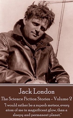 "Jack London - The Science Fiction Stories - Volume 2: ""I would rather be a superb meteor, every atom of me in magnificent glow, than a sleepy and permanent planet."""