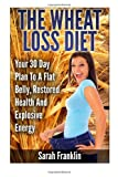 The Wheat Loss Diet : Your 30 Day Plan To A Flat Belly, Restored Health And Explosive Energy