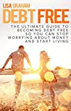 Debt Free - The Ultimate Guide to Becoming Debt Free so You Can Stop Worrying About Money and Start Living