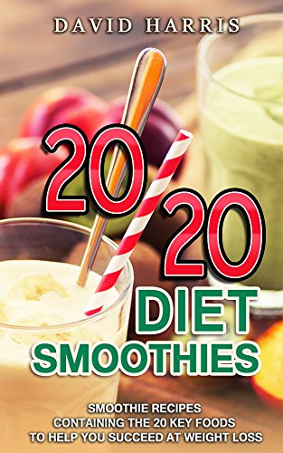20/20 Diet Smoothies: Smoothie Recipes Containing The 20 Key Foods To Help You Succeed At Weight Loss by David Harris