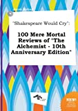 img - for Shakespeare Would Cry: 100 Mere Mortal Reviews of the Alchemist - 10th Anniversary Edition book / textbook / text book