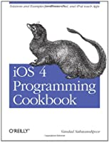iOS 4 Programming Cookbook: Solutions & Examples for iPhone, iPad, and iPod touch Apps Front Cover