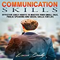 Communication Skills: Effective Daily Habits to Master Your Small Talk and Social Skills for Life Audiobook by Lucas Bailly Narrated by C.J. McAllister