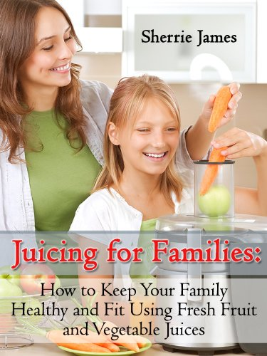 Juicing For Families: How To Keep Your Family Healthy And Fit Using Fresh Fruit And Vegetable Juices