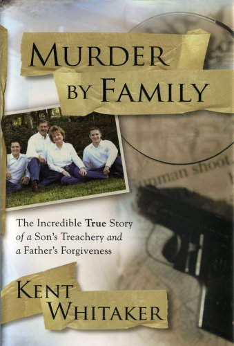 Murder by Family: The Incredible True Story of a Son's Treachery and a Father's Forgiveness, Kent Whitaker