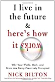 Nick Bilton I Live in the Future & Here's How It Works: Why Your World, Work, and Brain Are Being Creatively Disrupted