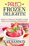 Paleo Frozen Delights: Sweet & Creamy Desserts Made From All-Natural Ingredients