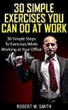 30 Simple Exercises You Can Do At Work: 30 Simple Steps To Exercises While Working At Your Office