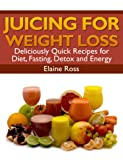 Juicing for Weight Loss: Deliciously Quick Recipes for Diet, Fasting, Detox and Energy